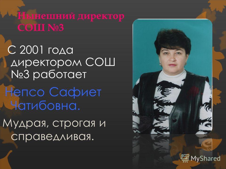 Нынешний директор СОШ 3 С 2001 года директором СОШ 3 работает Непсо Сафиет Чатибовна. Мудрая, строгая и справедливая.