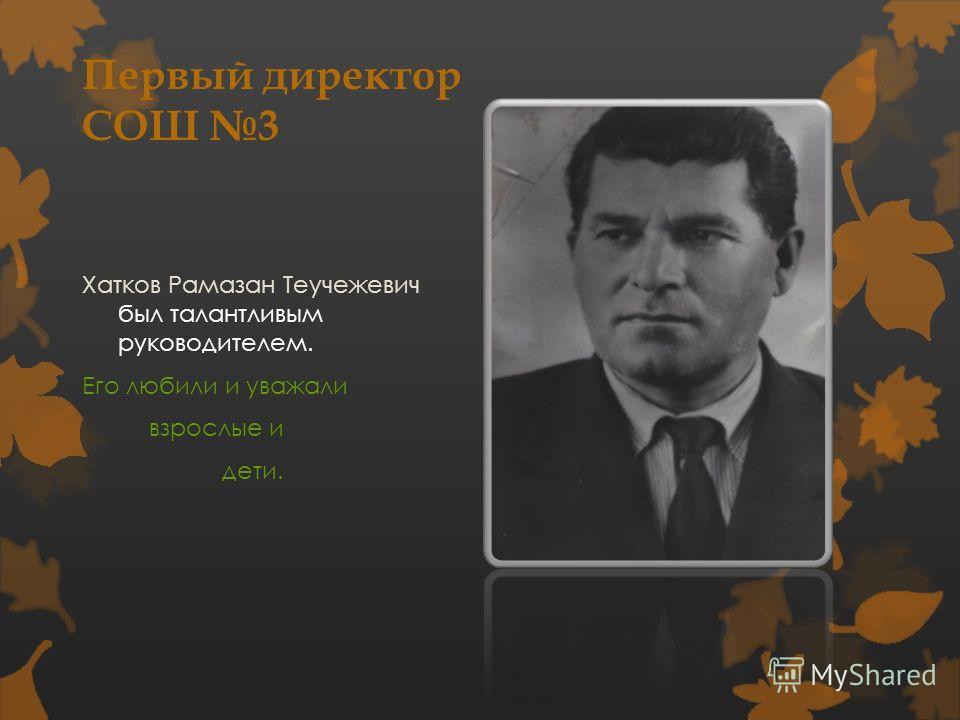 Первый директор СОШ 3 Хатков Рамазан Теучежевич был талантливым руководителем. Его любили и уважали взрослые и дети.