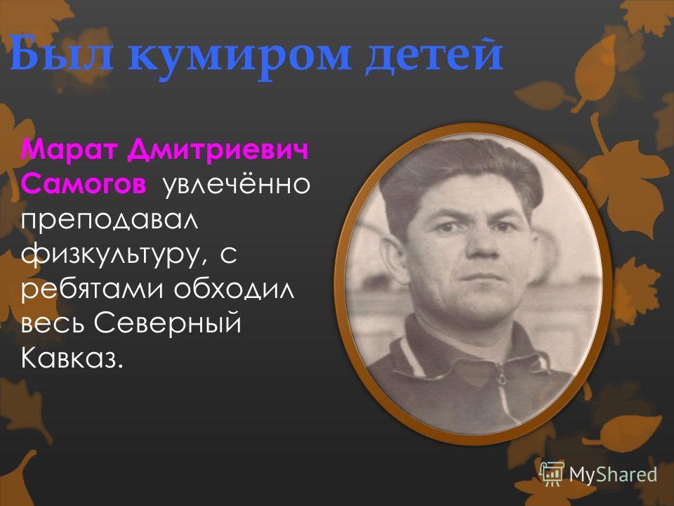 Был кумиром детей Марат Дмитриевич Самогов увлечённо преподавал физкультуру, с ребятами обходил весь Северный Кавказ.