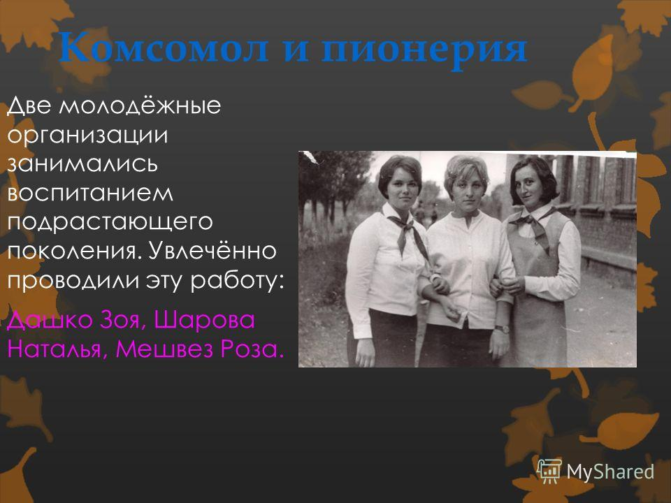 Комсомол и пионерия Две молодёжные организации занимались воспитанием подрастающего поколения. Увлечённо проводили эту работу: Дашко Зоя, Шарова Наталья, Мешвез Роза.