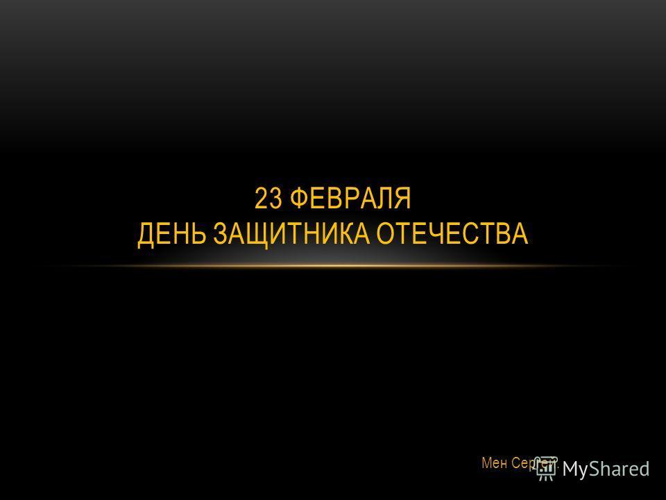 Мен Сергей. 23 ФЕВРАЛЯ ДЕНЬ ЗАЩИТНИКА ОТЕЧЕСТВА