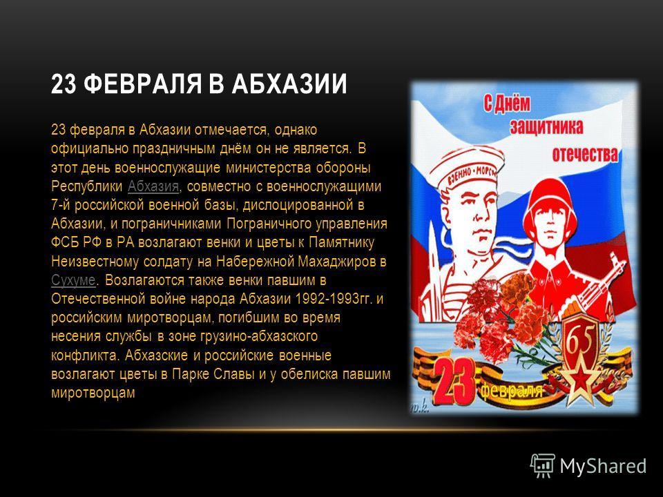 23 ФЕВРАЛЯ В АБХАЗИИ 23 февраля в Абхазии отмечается, однако официально праздничным днём он не является. В этот день военнослужащие министерства обороны Республики Абхазия, совместно с военнослужащими 7-й российской военной базы, дислоцированной в Аб