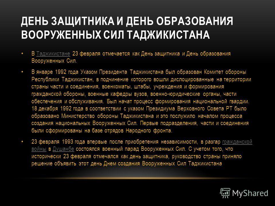 ДЕНЬ ЗАЩИТНИКА И ДЕНЬ ОБРАЗОВАНИЯ ВООРУЖЕННЫХ СИЛ ТАДЖИКИСТАНА В Таджикистане 23 февраля отмечается как День защитника и День образования Вооруженных Сил.Таджикистане В январе 1992 года Указом Президента Таджикистана был образован Комитет обороны Рес