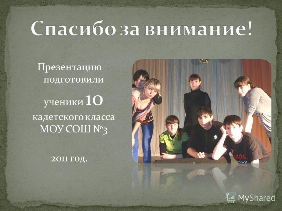Презентацию подготовили ученики 10 кадетского класса МОУ СОШ 3 2011 год.