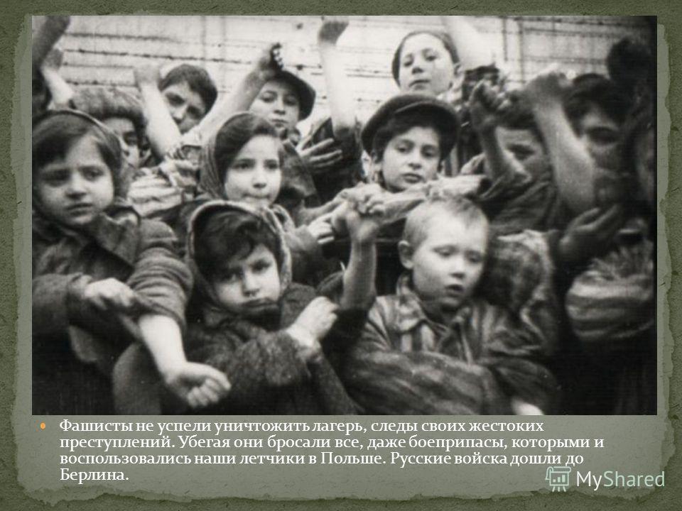 Фашисты не успели уничтожить лагерь, следы своих жестоких преступлений. Убегая они бросали все, даже боеприпасы, которыми и воспользовались наши летчики в Польше. Русские войска дошли до Берлина.