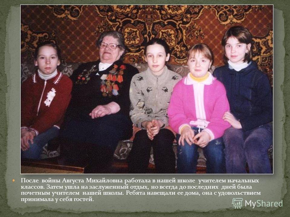 После войны Августа Михайловна работала в нашей школе учителем начальных классов. Затем ушла на заслуженный отдых, но всегда до последних дней была почетным учителем нашей школы. Ребята навещали ее дома, она с удовольствием принимала у себя гостей.