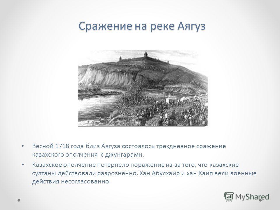 Сражение на реке Аягуз Весной 1718 года близ Аягуза состоялось трехдневное сражение казахского ополчения с джунгарами. Казахское ополчение потерпело поражение из-за того, что казахские султаны действовали разрозненно. Хан Абулхаир и хан Каип вели вое