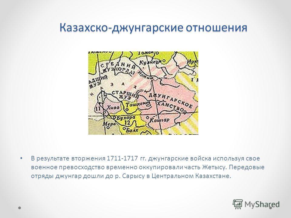 Казахско-джунгарские отношения В результате вторжения 1711-1717 гг. джунгарские войска используя свое военное превосходство временно оккупировали часть Жетысу. Передовые отряды джунгар дошли до р. Сарысу в Центральном Казахстане.