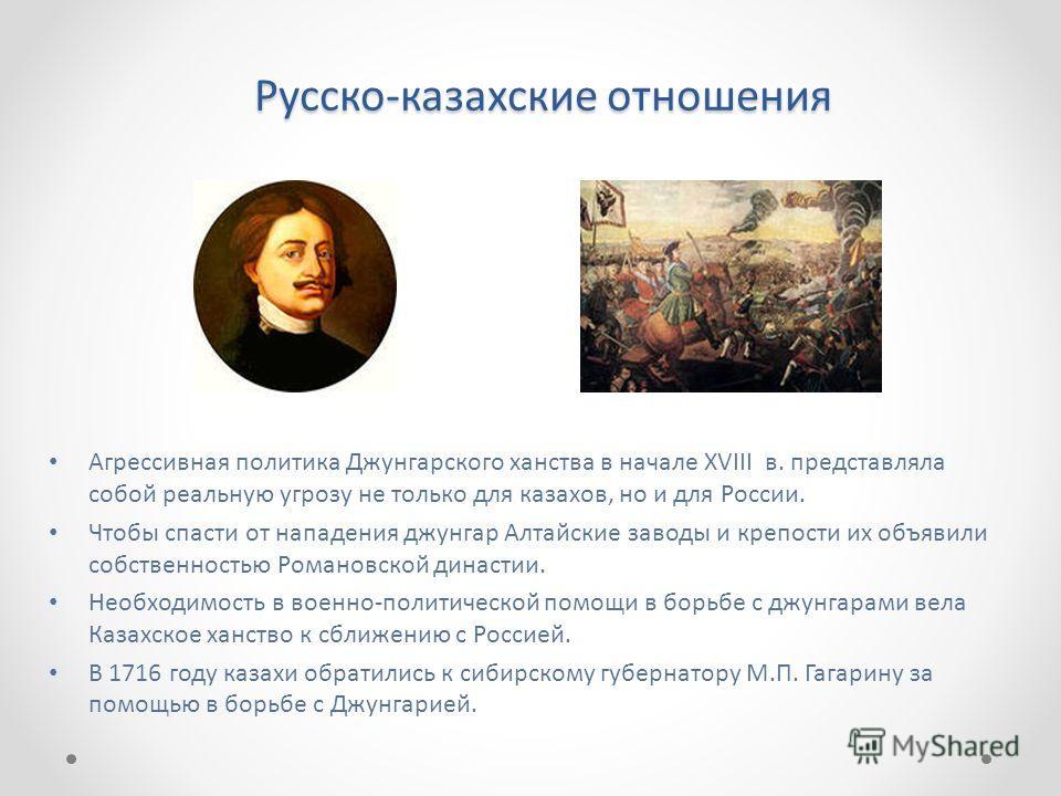 Русско-казахские отношения Агрессивная политика Джунгарского ханства в начале XVIII в. представляла собой реальную угрозу не только для казахов, но и для России. Чтобы спасти от нападения джунгар Алтайские заводы и крепости их объявили собственностью