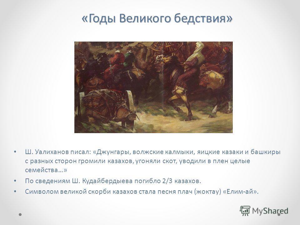 « Годы Великого бедствия » Ш. Уалиханов писал: «Джунгары, волжские калмыки, яицкие казаки и башкиры с разных сторон громили казахов, угоняли скот, уводили в плен целые семейства…» По сведениям Ш. Кудайбердыева погибло 2/3 казахов. Символом великой ск