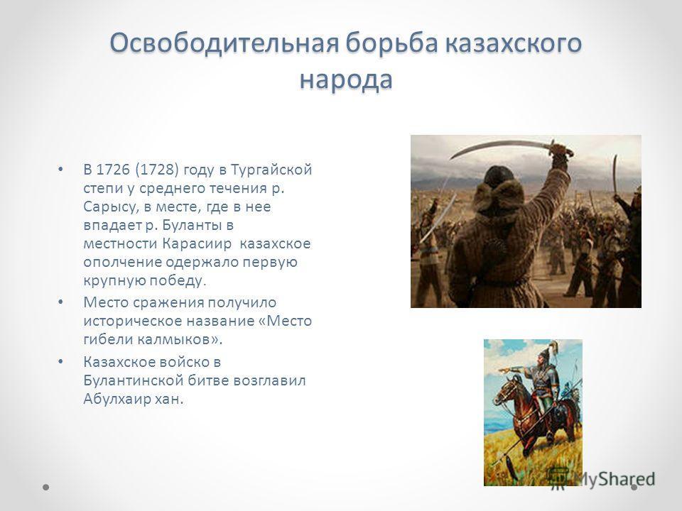 Освободительная борьба казахского народа В 1726 (1728) году в Тургайской степи у среднего течения р. Сарысу, в месте, где в нее впадает р. Буланты в местности Карасиир казахское ополчение одержало первую крупную победу. Место сражения получило истори
