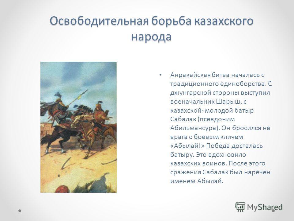 Освободительная борьба казахского народа Анракайская битва началась с традиционного единоборства. С джунгарской стороны выступил военачальник Шарыш, с казахской- молодой батыр Сабалак (псевдоним Абильмансура). Он бросился на врага с боевым кличем «Аб