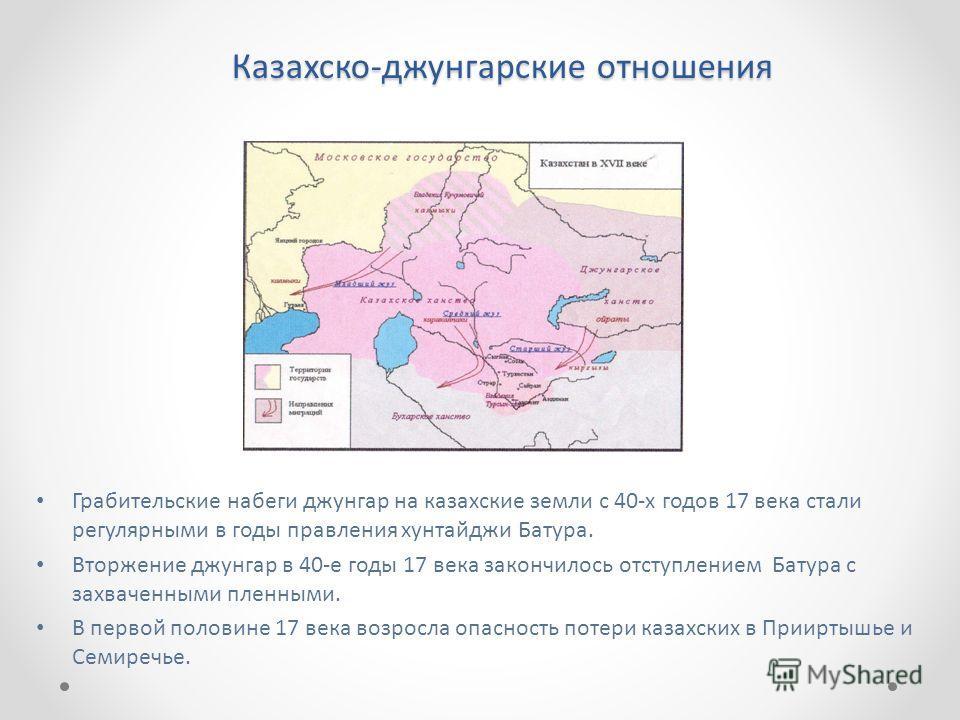 Казахско-джунгарские отношения Грабительские набеги джунгар на казахские земли с 40-х годов 17 века стали регулярными в годы правления хунтайджи Батура. Вторжение джунгар в 40-е годы 17 века закончилось отступлением Батура с захваченными пленными. В