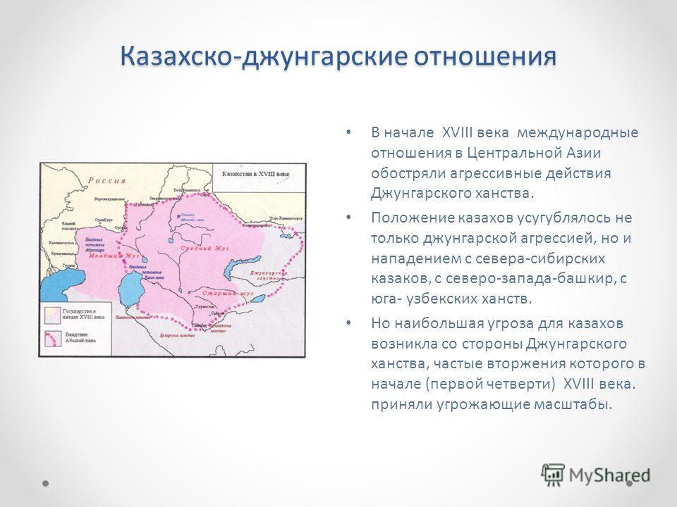 Казахско-джунгарские отношения В начале XVIII века международные отношения в Центральной Азии обостряли агрессивные действия Джунгарского ханства. Положение казахов усугублялось не только джунгарской агрессией, но и нападением с севера-сибирских каза