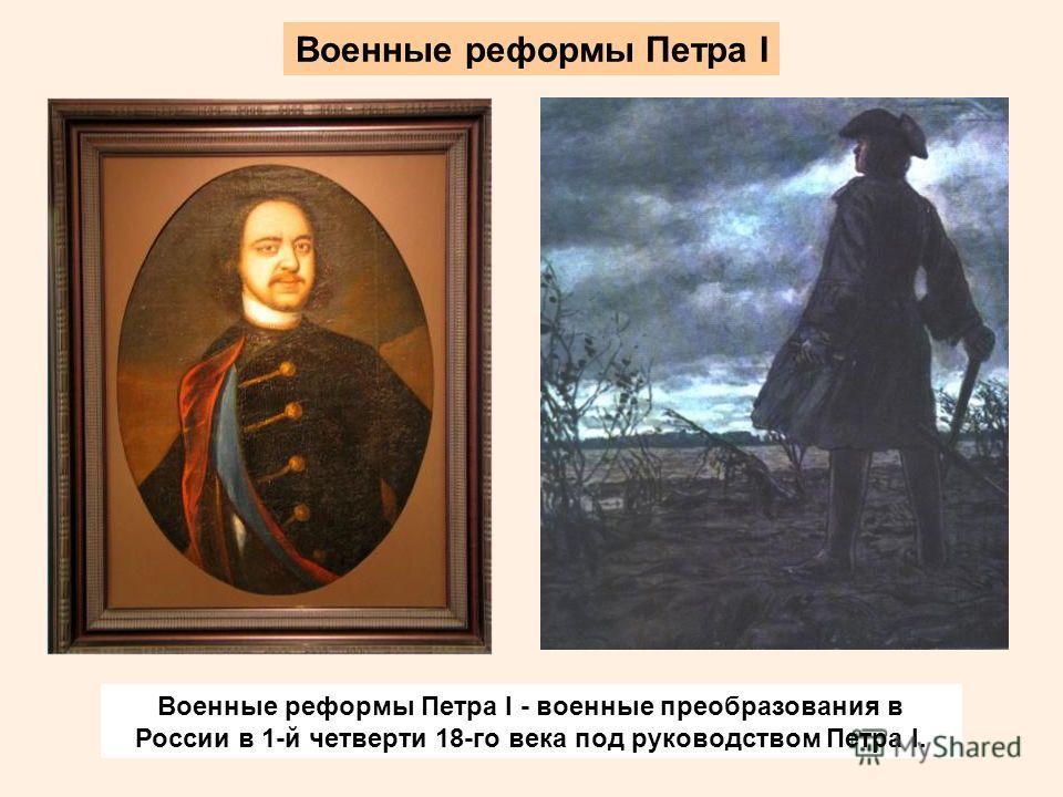 Военные реформы Петра I Военные реформы Петра I - военные преобразования в России в 1-й четверти 18-го века под руководством Петра I.