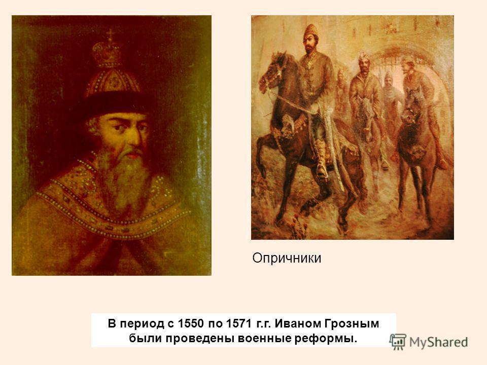 В период с 1550 по 1571 г.г. Иваном Грозным были проведены военные реформы. Опричники