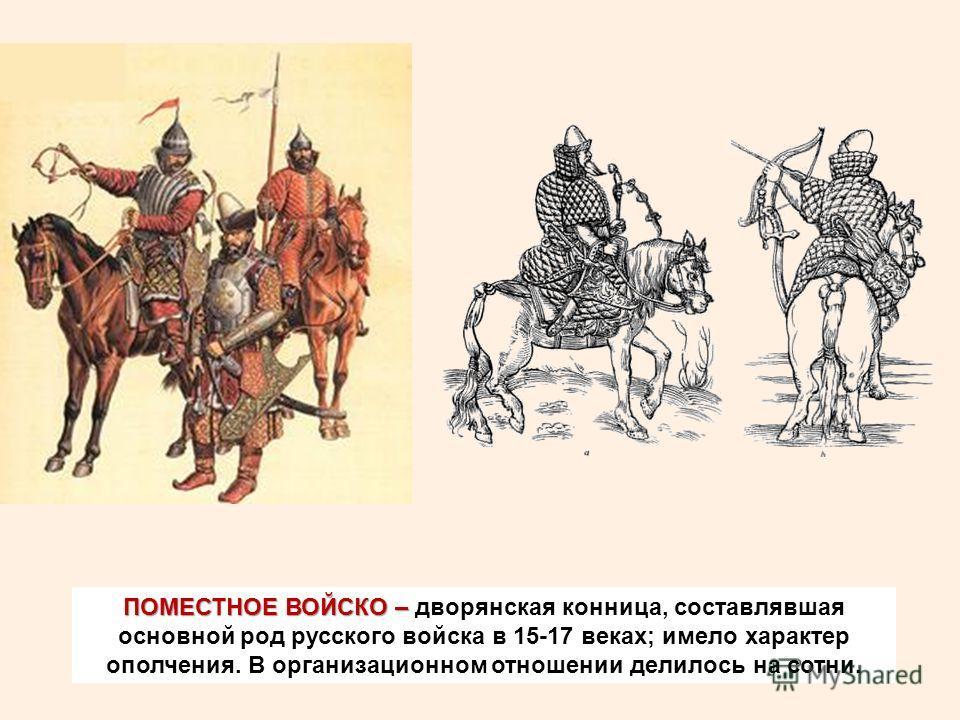 ПОМЕСТНОЕ ВОЙСКО – ПОМЕСТНОЕ ВОЙСКО – дворянская конница, составлявшая основной род русского войска в 15-17 веках; имело характер ополчения. В организационном отношении делилось на сотни.