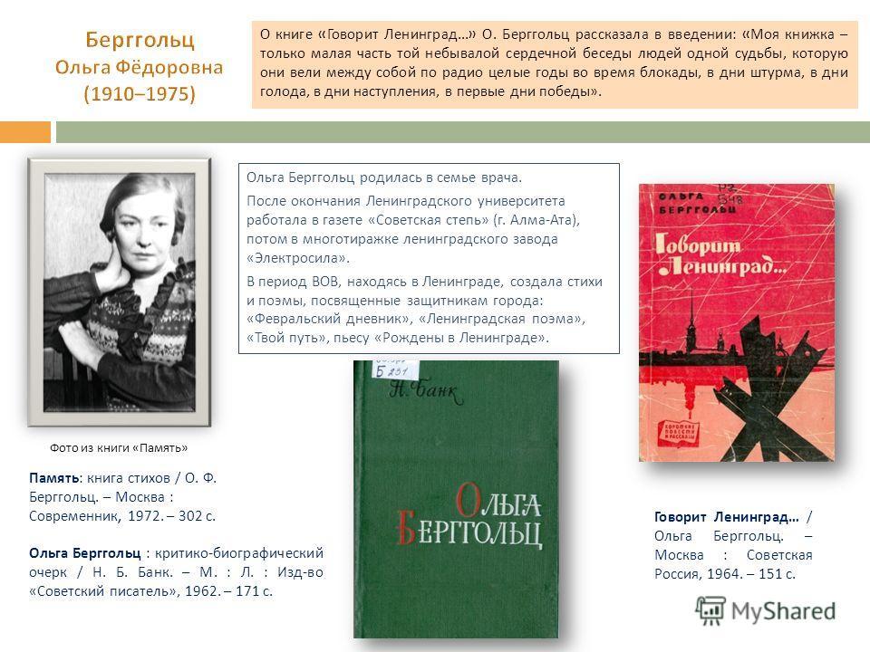 О книге « Говорит Ленинград...» О. Берггольц рассказала в введении : « Моя книжка – только малая часть той небывалой сердечной беседы людей одной судьбы, которую они вели между собой по радио целые годы во время блокады, в дни штурма, в дни голода, в