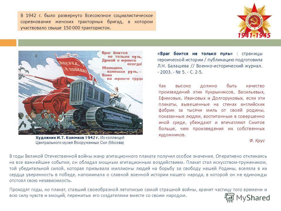 В годы Великой Отечественной войны жанр агитационного плаката получил особое значение. Оперативно откликаясь на все важнейшие события, он обладал мощным агитационным воздействием. Плакат стал искусством - тружеником, той убедительной силой, которая п