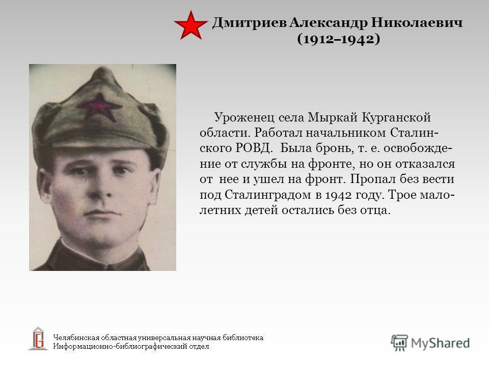 Уроженец села Мыркай Курганской области. Работал начальником Сталин- ского РОВД. Была бронь, т. е. освобожде- ние от службы на фронте, но он отказался от нее и ушел на фронт. Пропал без вести под Сталинградом в 1942 году. Трое мало- летних детей оста
