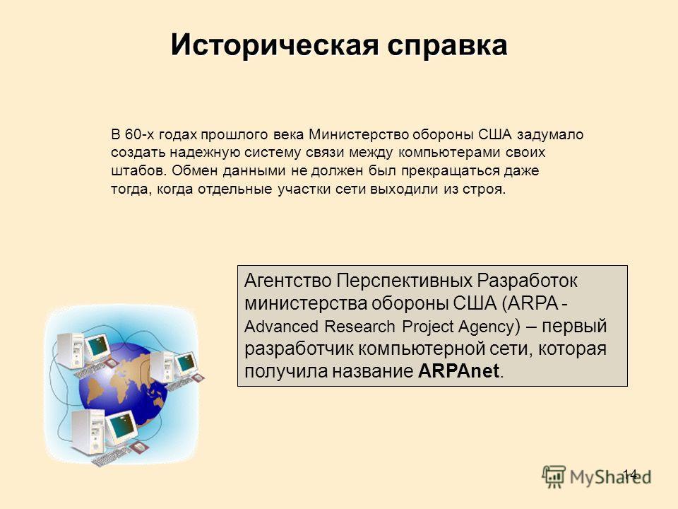 14 Историческая справка Агентство Перспективных Разработок министерства обороны США (ARPA - Advanced Research Project Agency ) – первый разработчик компьютерной сети, которая получила название ARPAnet. В 60-х годах прошлого века Министерство обороны