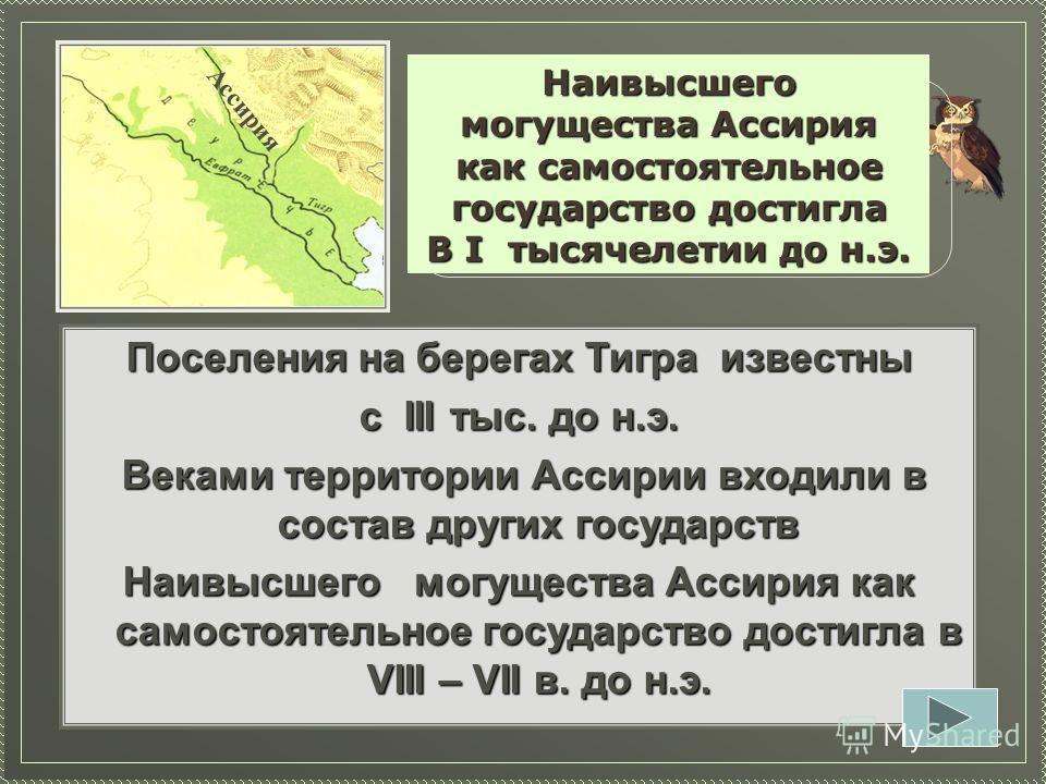 Поселения на берегах Тигра известны с III тыс. до н.э. Веками территории Ассирии входили в состав других государств Веками территории Ассирии входили в состав других государств Наивысшего могущества Ассирия как самостоятельное государство достигла в