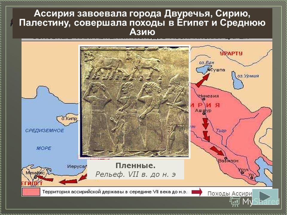 Задание 11. Определите, какие страны завоевала Ассирия к сер. VII в до н.э. Походы Ассирии Пленные. Рельеф. VII в. до н. э Ассирия завоевала города Двуречья, Сирию, Палестину, совершала походы в Египет и Среднюю Азию