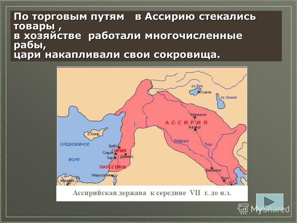 Ассирийская держава к середине VII г. до н.э. Задание 13.Как расширение территории Ассирии повлияло на рост могущества страны? Задание 13. Как расширение территории Ассирии повлияло на рост могущества страны? По торговым путям в Ассирию стекались тов