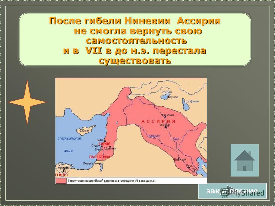 После гибели Ниневии Ассирия не смогла вернуть свою не смогла вернуть свою самостоятельность самостоятельность и в VII в до н.э. перестала и в VII в до н.э. пересталасуществовать закрепление