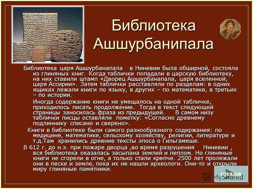 Библиотека Ашшурбанипала Библиотека царя Ашшурбанапала в Ниневии была обширной, состояла из глиняных книг. Когда таблички попадали в царскую библиотеку, на них ставили штамп «Дворец Ашшурбанапала, царя вселенной, царя Ассирии». Затем таблички расстав