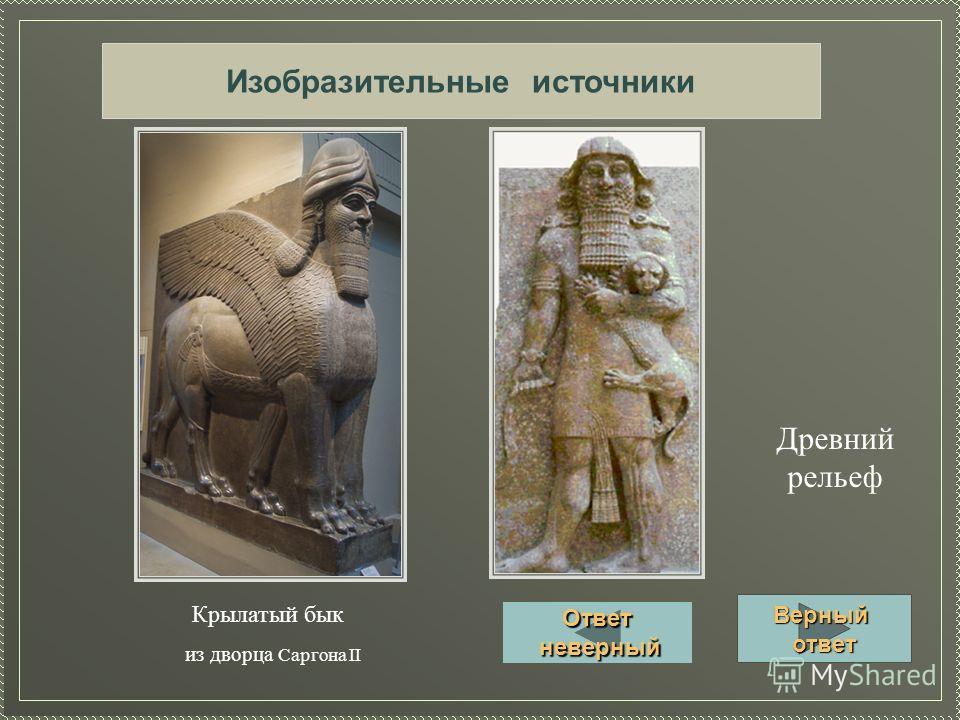 Изобразительные источники Крылатый бык из дворца Саргона II Древний рельеф Верный ответ Ответ неверный неверный