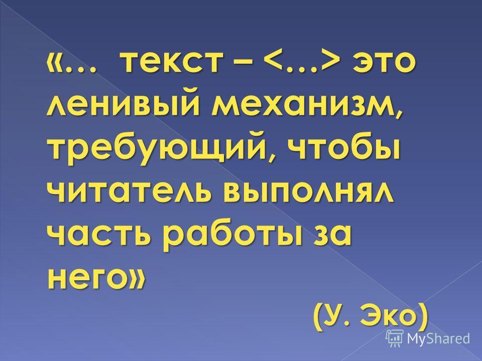 «… текст – это ленивый механизм, требующий, чтобы читатель выполнял часть работы за него» (У. Эко)