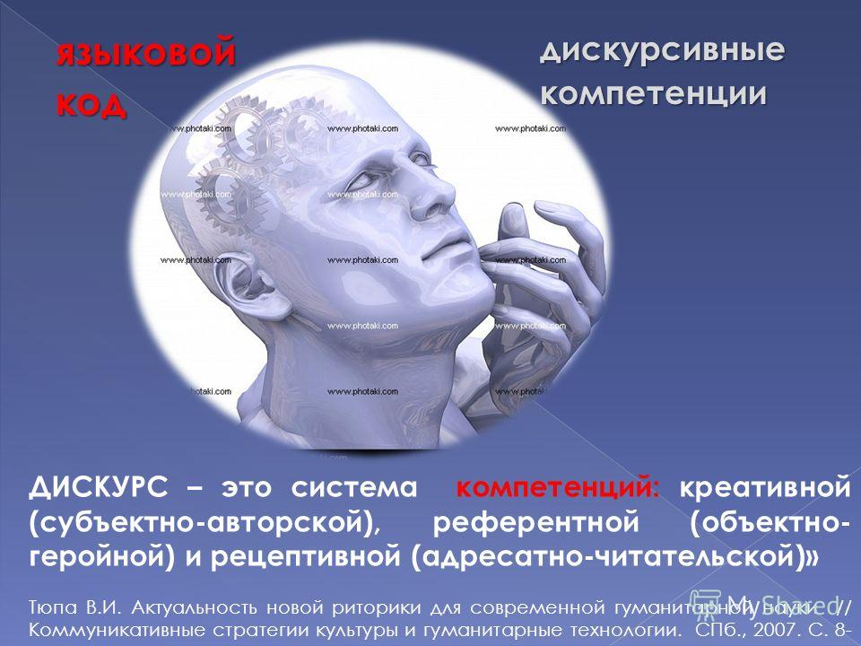 языковойкоддискурсивныекомпетенции ДИСКУРС – это система компетенций: креативной (субъектно-авторской), референтной (объектно- геройной) и рецептивной (адресатно-читательской)» Тюпа В.И. Актуальность новой риторики для современной гуманитарной науки