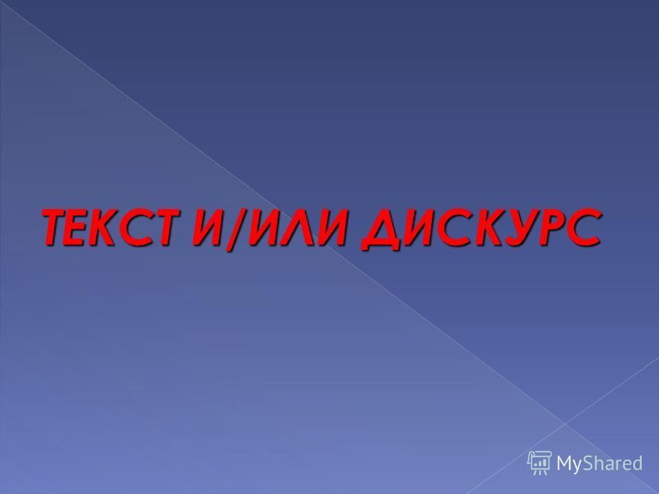 ТЕКСТ И/ИЛИ ДИСКУРС