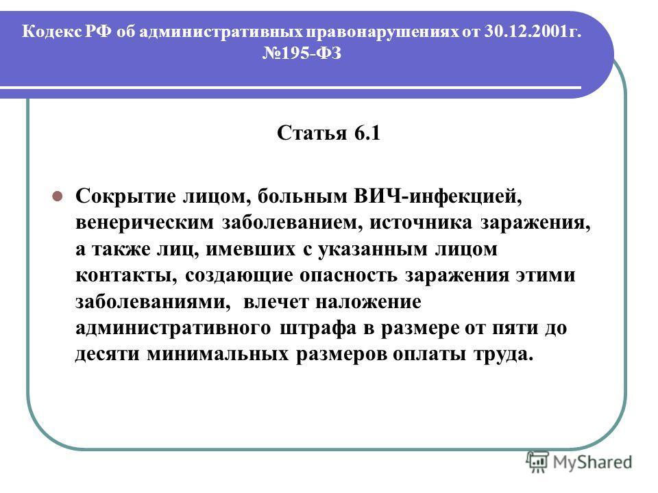 Кодекс РФ об административных правонарушениях от 30.12.2001г. 195-ФЗ Статья 6.1 Сокрытие лицом, больным ВИЧ-инфекцией, венерическим заболеванием, источника заражения, а также лиц, имевших с указанным лицом контакты, создающие опасность заражения этим
