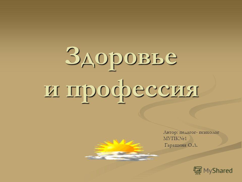 Здоровье и профессия Автор: педагог- психолог МУПК1 Гаращеня О.Л.