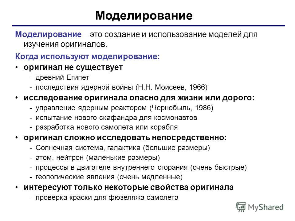 Моделирование Моделирование – это создание и использование моделей для изучения оригиналов. Когда используют моделирование: оригинал не существует -древний Египет -последствия ядерной войны (Н.Н. Моисеев, 1966) исследование оригинала опасно для жизни