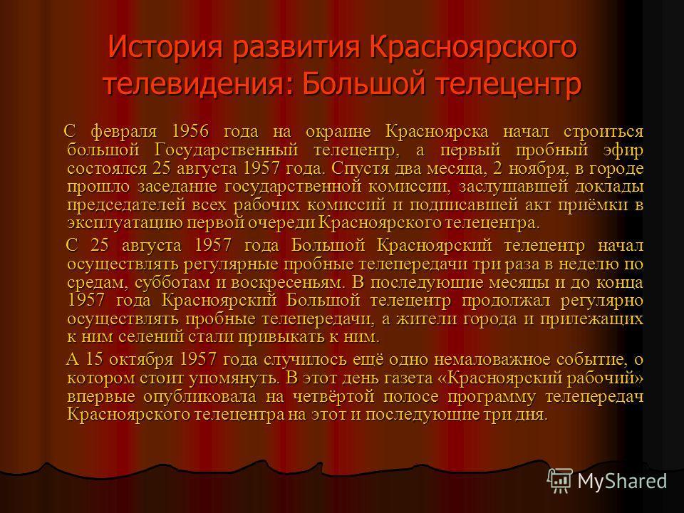 История развития Красноярского телевидения: Малый телецентр В конце 1955 года был создан Малый телецентр. Оборудование было самодельным. Завод Сибтяжмаш выделил два кинопроектора марки CКП-26, и переделал лентопротяжный механизм этих кинопроекторов.