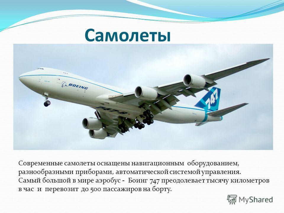 Самолеты Современные самолеты оснащены навигационным оборудованием, разнообразными приборами, автоматической системой управления. Самый большой в мире аэробус - Боинг 747 преодолевает тысячу километров в час и перевозит до 500 пассажиров на борту.