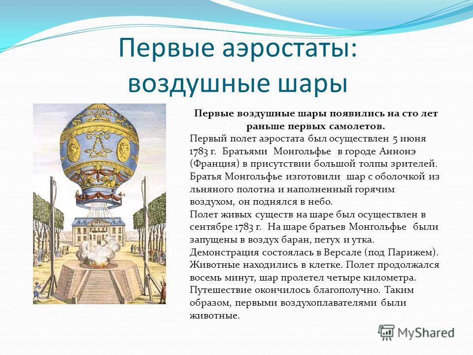 Первые аэростаты: воздушные шары Первые воздушные шары появились на сто лет раньше первых самолетов. Первый полет аэростата был осуществлен 5 июня 1783 г. Братьями Монгольфье в городе Аннонэ (Франция) в присутствии большой толпы зрителей. Братья Монг