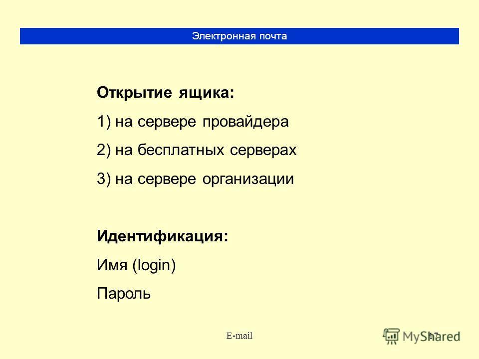 E-mail17 Электронная почта Открытие ящика: 1) на сервере провайдера 2) на бесплатных серверах 3) на сервере организации Идентификация: Имя (login) Пароль