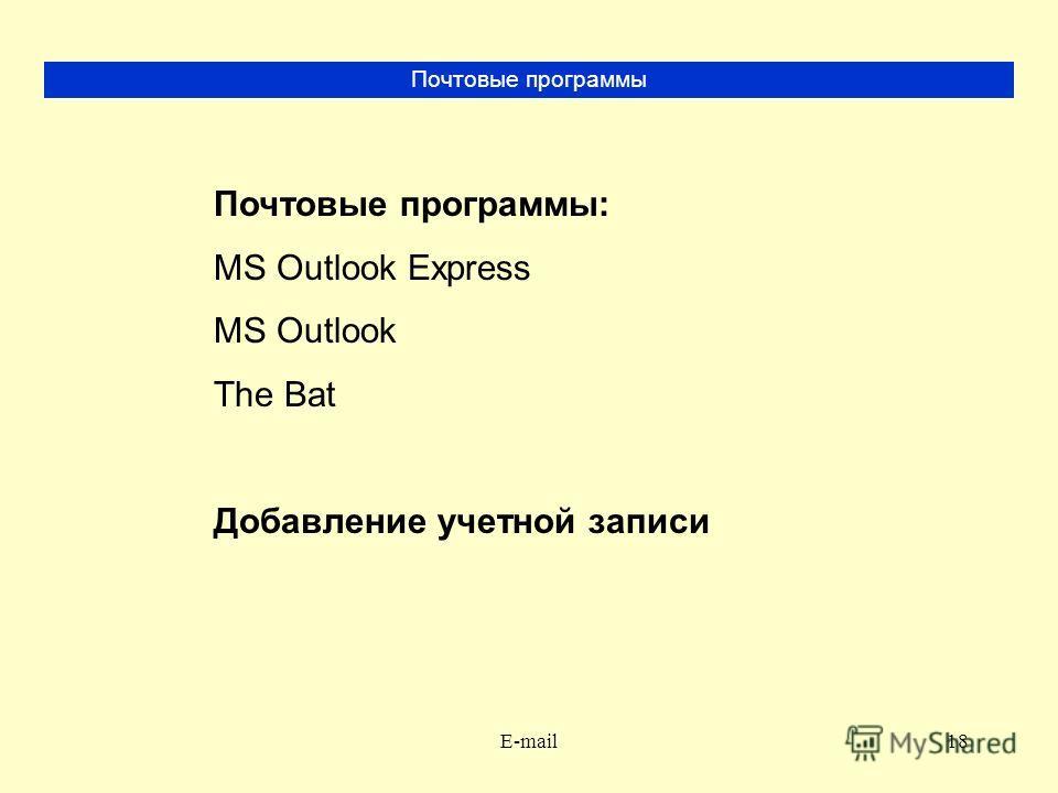 E-mail18 Почтовые программы Почтовые программы: MS Outlook Express MS Outlook The Bat Добавление учетной записи