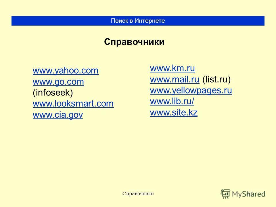 Справочники21 Поиск в Интернете www.yahoo.com www.go.com www.go.com (infoseek) www.looksmart.com www.cia.gov www.km.ru www.mail.ruwww.mail.ru (list.ru) www.yellowpages.ru www.lib.ru/ www.site.kz Справочники