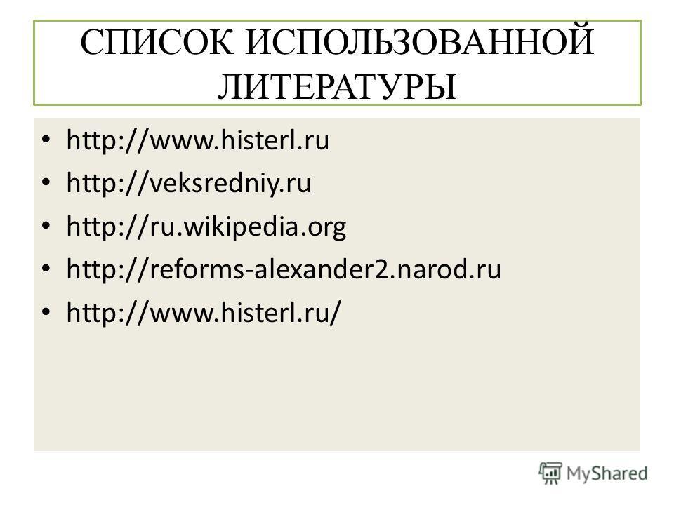 СПИСОК ИСПОЛЬЗОВАННОЙ ЛИТЕРАТУРЫ http://www.histerl.ru http://veksredniy.ru http://ru.wikipedia.org http://reforms-alexander2.narod.ru http://www.histerl.ru/