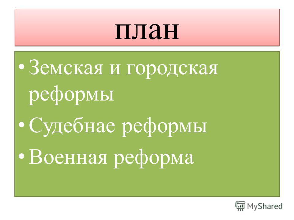 план Земская и городская реформы Судебнае реформы Военная реформа