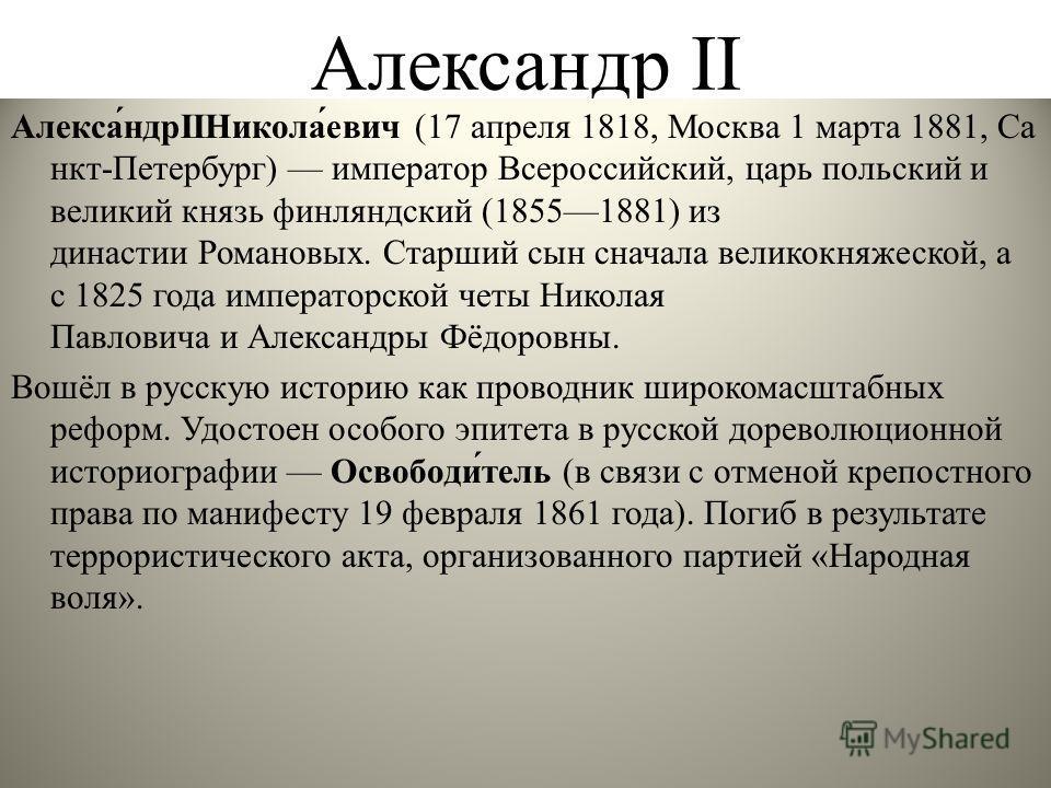 Александр II Алекса́ндрIIНикола́евич (17 апреля 1818, Москва 1 марта 1881, Са нкт-Петербург) император Всероссийский, царь польский и великий князь финляндский (18551881) из династии Романовых. Старший сын сначала великокняжеской, а с 1825 года импер