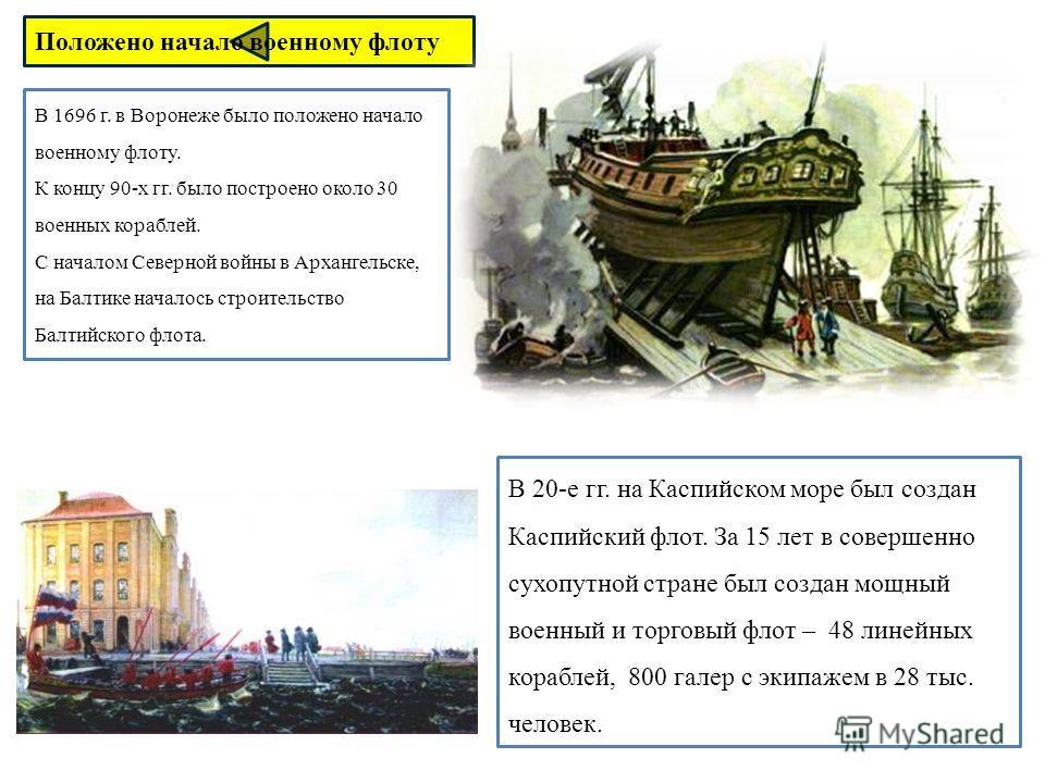 В 1696 г. в Воронеже было положено начало военному флоту. К концу 90-х гг. было построено около 30 военных кораблей. С началом Северной войны в Архангельске, на Балтике началось строительство Балтийского флота. В 20-е гг. на Каспийском море был созда