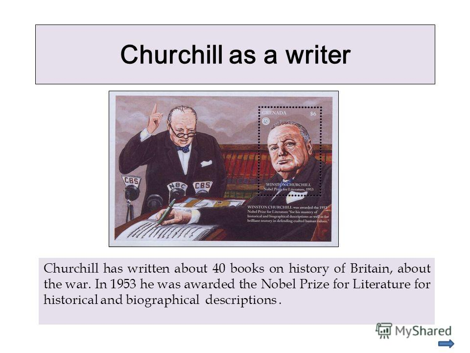 Churchill as a writer Churchill has written about 40 books on history of Britain, about the war. In 1953 he was awarded the Nobel Prize for Literature for historical and biographical descriptions.