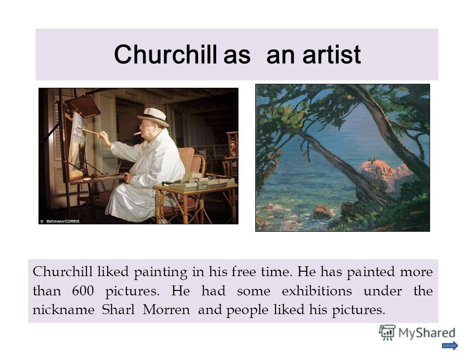 Churchill as an artist Churchill liked painting in his free time. He has painted more than 600 pictures. He had some exhibitions under the nickname Sharl Morren and people liked his pictures.