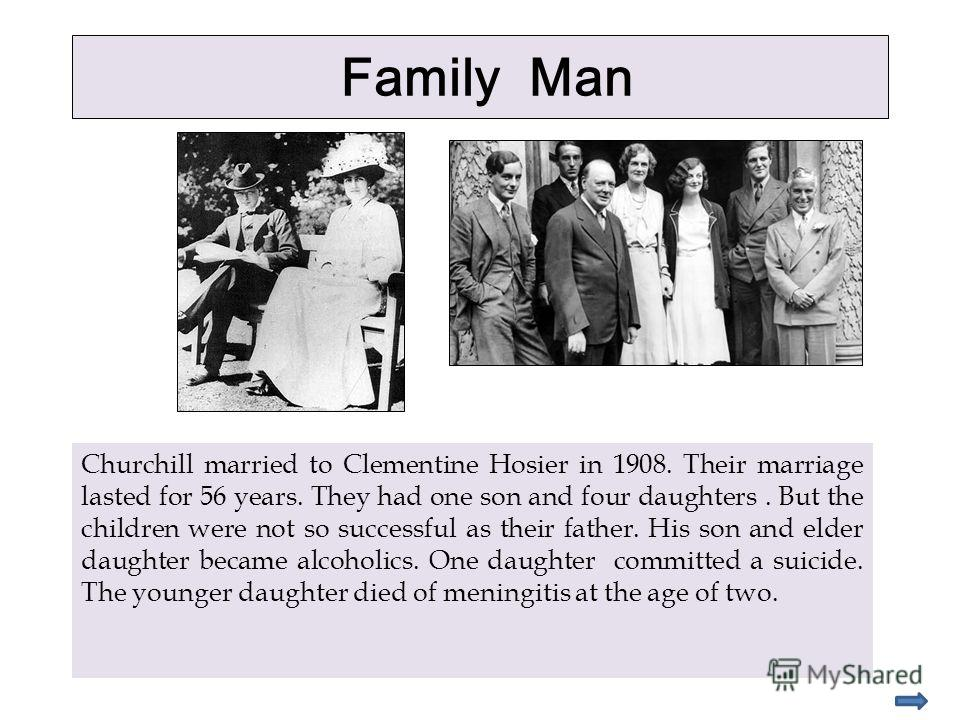 Family Man Churchill married to Clementine Hosier in 1908. Their marriage lasted for 56 years. They had one son and four daughters. But the children were not so successful as their father. His son and elder daughter became alcoholics. One daughter co